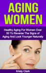 Aging Women - Healthy Aging For Women Over 50 To Reverse The Signs Of Aging And Look Younger Naturally