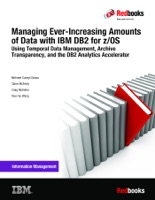 Managing Ever-Increasing Amounts of Data with IBM DB2 for z/OS: Using Temporal Data Management, Archive Transparency, and the DB2 Analytics Accelerator