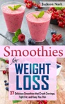 Smoothies For Weight Loss 37 Delicious Smoothies That Crush Cravings Fight Fat And Keep You Thin