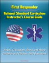 First Responder National Standard Curriculum Instructors Course Guide - Airway Circulation Illness And Injury Childbirth And Children EMS Operations