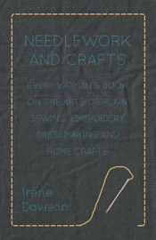 Needlework and Crafts: Every Woman's Book On the Arts of Plain Sewing, Embroidery, Dressmaking and Home Crafts book