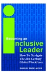 Becoming An Inclusive Leader How To Navigate The 21st Century Global Workforce
