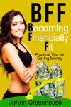 BFF Becoming Financially Fit--Practical Tips For Saving Money