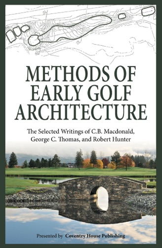 C.B. Macdonald, George C. Thomas & Robert Hunter - Methods of Early Golf Architecture