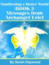 Manifesting A Better World Book 3 - Messages From Archangel Uriel