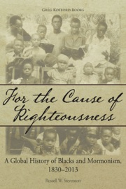 For The Cause Of Righteousness A Global History Of Blacks And Mormonism 1830 2013