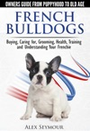 French Bulldogs Owners Guide From Puppy To Old Age Choosing Caring For Grooming Health Training And Understanding Your Frenchie