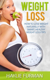 Weight Loss: How To Lose Weight Naturally With Smart, Healthy Weight Loss Tips - Haylie Furman