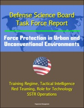 Defense Science Board Task Force Report: Force Protection in Urban and Unconventional Environments: Training Regime, Tactical Intelligence, Red Teaming, Role for Technology, SSTR Operations
