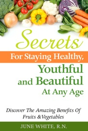 Secrets For Staying Healthy Youthful And Beautiful At Any Age Discover The Amazing Benefits Of Fruits Vegetables