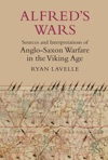 Alfreds Wars Sources And Interpretations Of Anglo-Saxon Warfare In The Viking Age