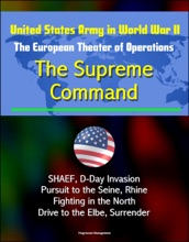United States Army in World War II: The European Theater of Operations: The Supreme Command - SHAEF, D-Day Invasion, Pursuit to the Seine, Rhine, Fighting in the North, Drive to the Elbe, Surrender