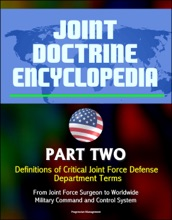 Joint Doctrine Encyclopedia: Part Two: Definitions Of Critical Joint Force Defense Department Terms, From Joint Force Surgeon To Worldwide Military Command And Control System