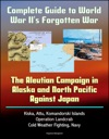 Complete Guide To World War IIs Forgotten War The Aleutian Campaign In Alaska And North Pacific Against Japan - Kiska Attu Komandorski Islands Operation Landcrab Cold Weather Fighting Navy