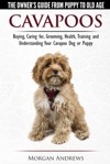 Cavapoos The Owners Guide From Puppy To Old Age - Buying Caring For Grooming Health Training And Understanding Your Cavapoo Dog Or Puppy