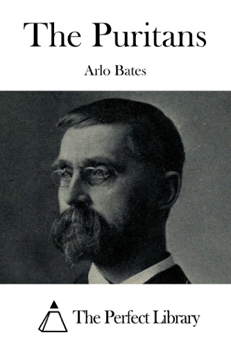 Arlo Bates - The Puritans