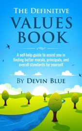 The Definitive Values Book A Self Help Guide To Assist You In Finding Better Morals Principals And Overall Standards For Yourself