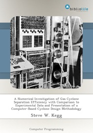 A NUMERICAL INVESTIGATION OF GAS CYCLONE SEPARATION EFFICIENCY WITH COMPARISON TO EXPERIMENTAL DATA AND PRESENTATION OF A COMPUTER-BASED CYCLONE DESIGN METHODOLOGY