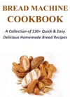 Bread Machine Cookbook A Collection Of 130 Quick  Easy Delicious Homemade Bread Recipes