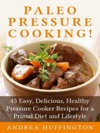Paleo Pressure Cooking 45 Easy Delicious Healthy Pressure Cooker Recipes For A Primal Diet And Lifestyle