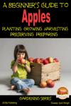 A Beginner's Guide to Apples: Planting - Growing - Harvesting - Preserving - Preparing