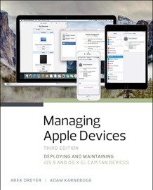 Managing Apple Devices: Deploying and Maintaining iOS 9 and OS X El Capitan Devices, 3/e - Arek Dreyer & Adam Karneboge