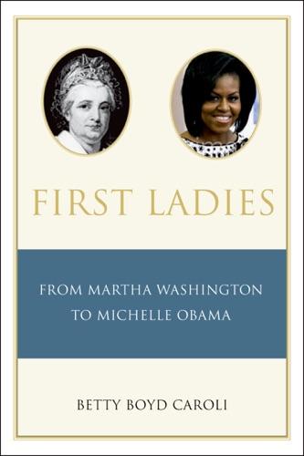 Betty Boyd Caroli - First Ladies: From Martha Washington to Michelle Obama