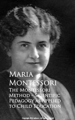 The Montessori Method - Scientific Pedagogy as Applied to Child Education - Maria Montessori book