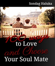 100 Ways to Love and Choose your Soulmate: A not so long life Journey of learning to find your Husband or Wife