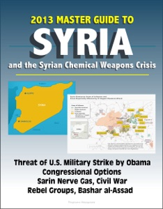 2013 Master Guide to Syria and the Syrian Chemical Weapons Crisis: Threat of U.S. Military Strike by Obama, Congressional Options, Sarin Nerve Gas, Civil War, Rebel Groups, Bashar al-Assad da David N. Spires
