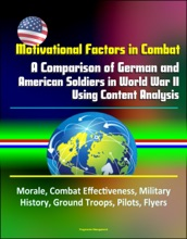 Motivational Factors in Combat: A Comparison of German and American Soldiers in World War II Using Content Analysis - Morale, Combat Effectiveness, Military History, Ground Troops, Pilots, Flyers