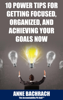 10 Power Tips for Getting Focused, Organized, and Achieving Your Goals Now - Anne Bachrach