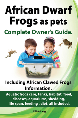 African Dwarf Frogs as pets. The Complete Owner's Guide. - Elliott Lang book