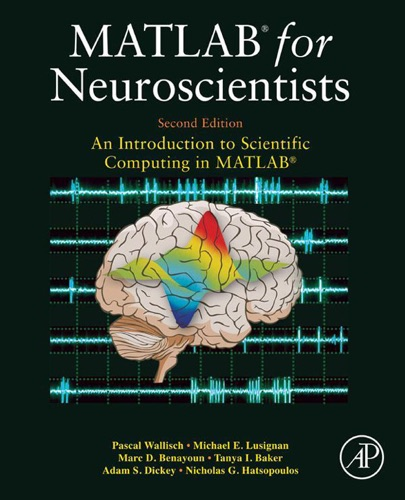 Pascal Wallisch, Michael E. Lusignan, Marc D. Benayoun, Tanya I. Baker, Adam Seth Dickey & Nicholas G. Hatsopoulos - MATLAB for Neuroscientists