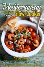 Mediterranean Recipes For Your Slow Cooker: Throw In Your Favorite Ingredients And Get A Delicious Meal Ready By Dinner Time!