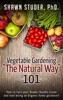 Vegetable Gardening The Natural Way: 101