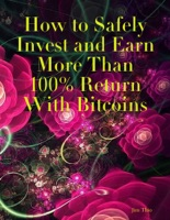 How to Safely Invest and Earn More Than 100% Return With Bitcoins