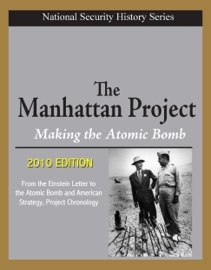 NATIONAL SECURITY HISTORY SERIES - THE MANHATTAN PROJECT, MAKING THE ATOMIC BOMB (2010 EDITION) - FROM THE EINSTEIN LETTER TO THE ATOMIC BOMB AND AMERICAN STRATEGY, PROJECT CHRONOLOGY