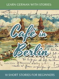 Learn German with Stories: Café in Berlin – 10 Short Stories for Beginners book