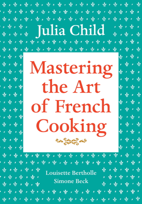 Mastering the Art of French Cooking, Volume 1 - Julia Child, Louisette Bertholle & Simone Beck book