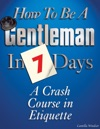 How To Be A Gentleman In 7 Days A Crash Course In Etiquette