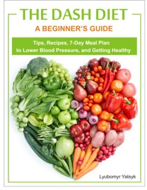 The Dash Diet A Beginner S Guide Tips Recipes 7 Day Meal Plan To Lower Blood Pressure And Getting Healthy