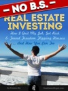 No BS Real Estate Investing - How I Quit My Job Got Rich  Found Freedom Flipping Houses  And How You Can Too