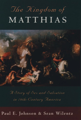 Paul E. Johnson & Sean Wilentz - The Kingdom of Matthias: A Story of Sex and Salvation in 19th-Century America