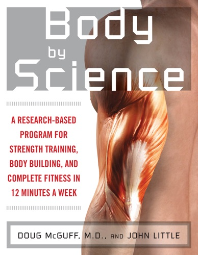 Body by Science : A Research Based Program to Get the Results You Want in 12 Minutes a Week - John Little & Doug McGuff - John Little & Doug McGuff