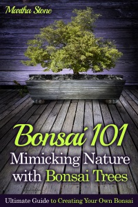 Bonsai 101: Mimicking Nature with Bonsai Trees: Ultimate Guide to Creating Your Own Bonsai Book Cover