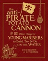 The Anti-Pirate Potato Cannon  And 101 Other Things For Young Mariners To Build Try And Do On The Water