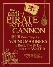The Anti-Pirate Potato Cannon : And 101 Other Things for Young Mariners to Build, Try, and Do on the Water