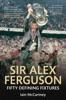 Sir Alex Ferguson: Fifty Defining Fixtures