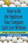 How To Be The Employee Your Company Cant Live Without